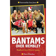 Bantams Over Wembley: Bradford City's Miracle Season (BOK)