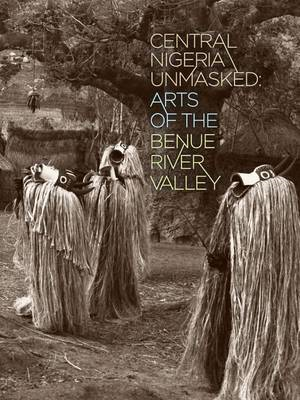 Central Nigeria Unmasked: Arts of the Benue River Valley (BOK)
