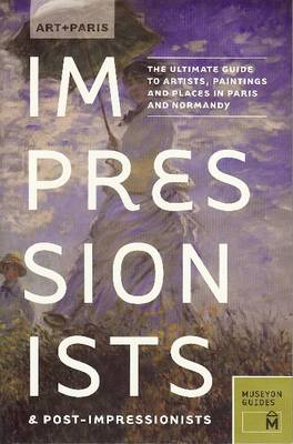 Art + Paris Impressionists & Post-Impressionists : The Ultimate Guide to Artists, Paintings and Plac (BOK)