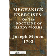 Mechanick Exercises: Or The Doctrine Of Handy-Works (BOK)