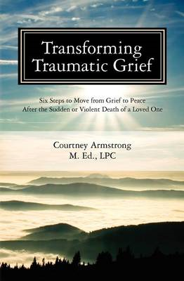 Transforming Traumatic Grief: Six Steps to Move from Grief to Peace After the Sudden or Violent Deat (BOK)