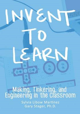 Invent to Learn: Making, Tinkering, and Engineering in the Classroom (BOK)