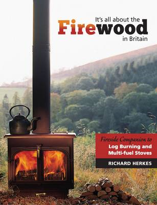 It's All About the Firewood: Fireside Companion to Log Burning and Multi - Fuel Stoves in Britain (BOK)