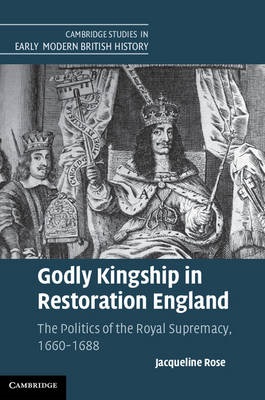 Godly Kingship in Restoration England: The Politics of The Royal Supremacy, 1660-1688 (BOK)