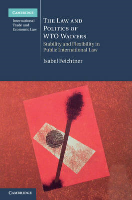 The Law and Politics of WTO Waivers: Stability and Flexibility in Public International Law (BOK)