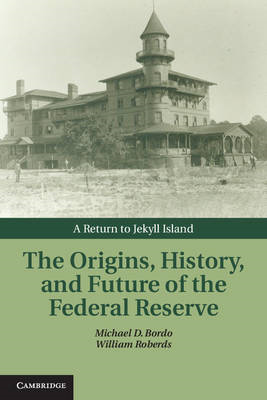 The Origins, History, and Future of the Federal Reserve: A Return to Jekyll Island (BOK)