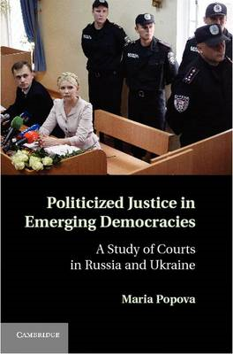 Politicized Justice in Emerging Democracies: A Study of Courts in Russia and Ukraine (BOK)