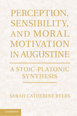 Perception, Sensibility, and Moral Motivation in Augustine: A Stoic-Platonic Synthesis (BOK)