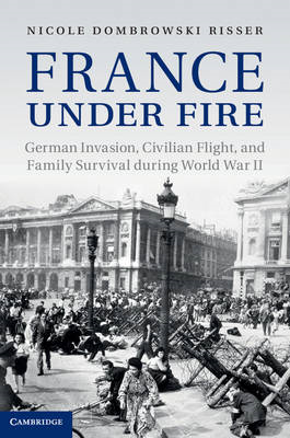 France Under Fire: German Invasion, Civilian Flight and Family Survival During World War II (BOK)