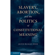 Slavery, Abortion, and the Politics of Constitutional Meanin (BOK)