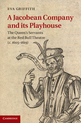 A Jacobean Company and Its Playhouse: The Queen's Servants at the Red Bull Theatre (c.1605-1619) (BOK)