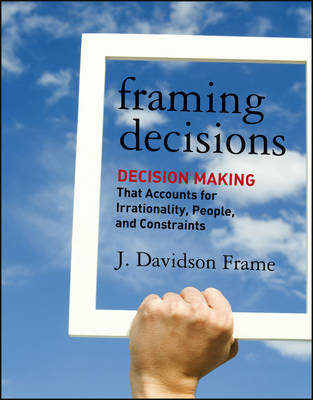 Framing Decisions: Decision-Making That Accounts for Irrationality, People and Constraints (BOK)