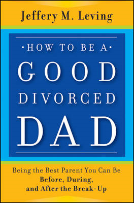 How to be a Good Divorced Dad: Being the Best Parent You Can Be Before, During and After the Break-U (BOK)