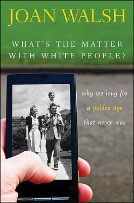 What's the Matter with White People?: Why We Long for a Golden Age That Never Was (BOK)