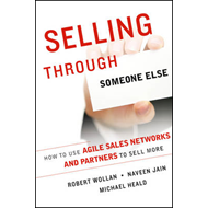 Selling Through Someone Else: How to Use Agile Sales Networks and Partners to Sell More (BOK)