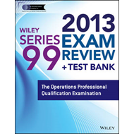 Wiley Series 99 Exam Review 2013 + Test Bank: The Operations Professional Qualification Examination (BOK)