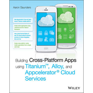 Building Cross-Platform Apps Using Titanium, Alloy, and Appc (BOK)