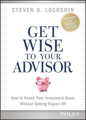Get Wise to Your Advisor: How to Reach Your Investment Goals without Getting Ripped Off (BOK)