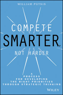Compete Smarter, Not Harder: A Process for Developing the Right Priorities Through Strategic Thinkin (BOK)