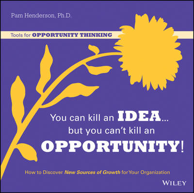 You Can Kill an Idea, But You Can't Kill an Opportunity: How to Discover New Sources of Growth for Y (BOK)
