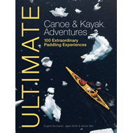 Ultimate Canoe and Kayak Adventures - 100 Extraordinary Padd (BOK)