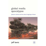 Global Media Apocalypse: Pleasure, Violence and the Cultural Imaginings of Doom (BOK)