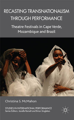 Recasting Transnationalism Through Performance: Theatre Festivals in Cape Verde, Mozambique and Braz (BOK)