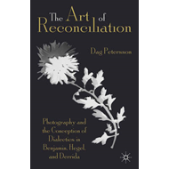 The Art of Reconciliation: Photography and the Conception of Dialectics in Benjamin, Hegel and Derri (BOK)