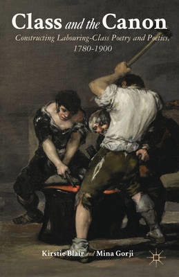 Class and the Canon: Constructing Labouring-Class Poetry and Poetics, 1780-1900 (BOK)