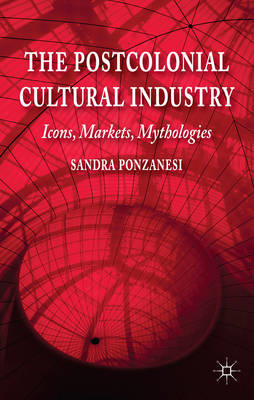 The Postcolonial Cultural Industry: Icons, Markets, Mythologies (BOK)