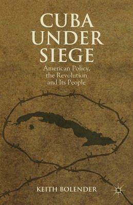 Cuba Under Siege: American Policy, the Revolution and Its People (BOK)