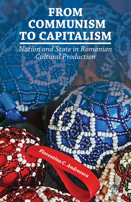 From Communism to Capitalism: Nation and State in Romanian Cultural Production (BOK)