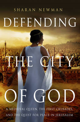 Defending the City of God: A Medieval Queen, the First Crusades, and the Quest for Peace in Jerusale (BOK)