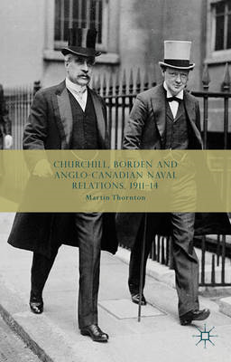 Churchill, Borden and Anglo-Canadian Naval Relations, 1911-14 (BOK)