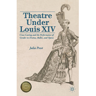 Theatre Under Louis XIV: Cross-Casting and the Performance of Gender in Drama, Ballet and Opera (BOK)