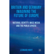 Britain and Germany Imagining the Future of Europe: National Identity, Mass Media and the Public Sph (BOK)