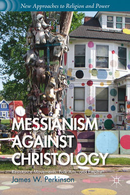 Messianism Against Christology: Resistance Movements, Folk Arts, and Empire (BOK)