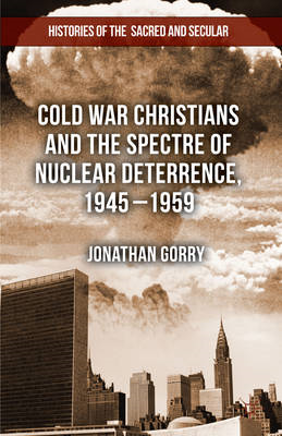 Cold War Christians and the Spectre of Nuclear Deterrence, 1945-1959 (BOK)