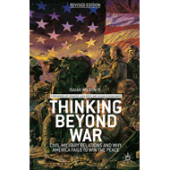 Thinking Beyond War: Civil-Military Relations and Why America Fails to Win the Peace (BOK)