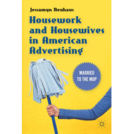 Housework and Housewives in American Advertising: Married to the Mop (BOK)