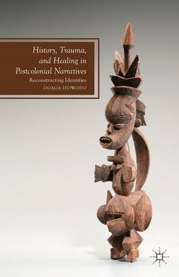 History, Trauma, and Healing in Post-Colonial Narratives: Re-Constructing Identities (BOK)