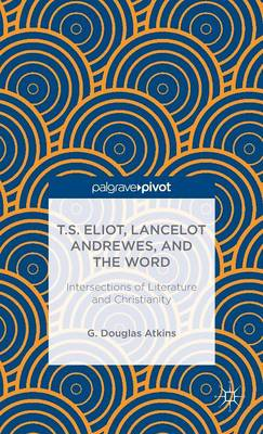 T.S. Eliot, Lancelot Andrewes, and the Word: Intersections of Literature and Christianity (BOK)