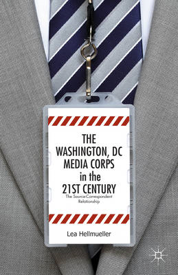 The Washington DC Media Corps in the 21st Century: The Source-Correspondent Relationship (BOK)