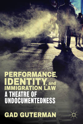 Performance, Identity, and Immigration Law: A Theatre of Undocumentedness (BOK)