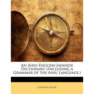 An Ainu-English-Japanese Dictionary: Including a Grammar of the Ainu Language. (BOK)