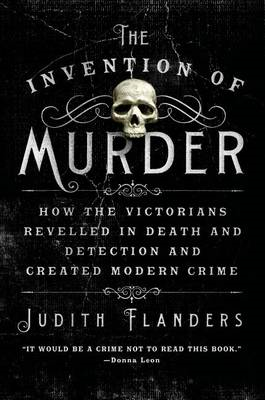 The Invention of Murder: How the Victorians Revelled in Death and Detection and Created Modern Crime (BOK)