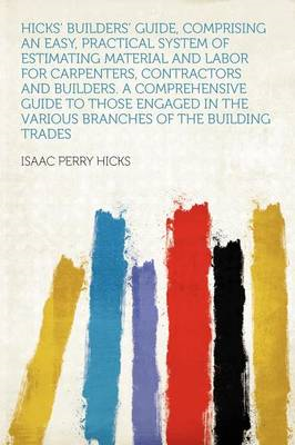Hicks' Builders' Guide, Comprising an Easy, Practical System of Estimating Material and Labor for Ca (BOK)