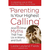 Parenting Is Your Highest Calling: And 8 Other Myths That Trap Us in Worry and Guilt (BOK)