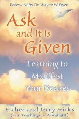 Ask and it is Given: Learning to Manifest Your Desires (BOK)