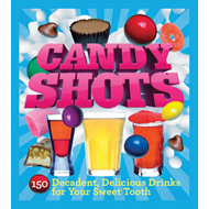 Candy Shots: 150 Decadent, Delicious Drinks for Your Sweet Tooth (BOK)